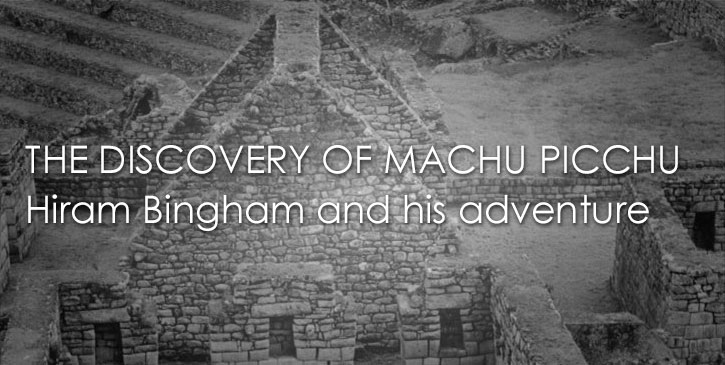HIRAM BINGHAM and the MACHU PICCHU DISCOVERY, a great adventure in the Andean highlands