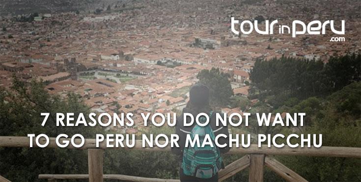 7 Reasons You Do Not Want to Go Neither Peru Nor Machu Picchu